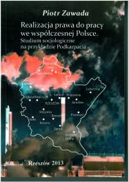 Realizacja prawa do pracy we współczesnej Polsce.Studium socjologiczne na przykładzie Podkarpacia ISBN: 978-83-63359-01-0