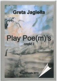 Jagiełła Greta - Play Poe(m)'s cz.I ISBN 978-83-63359-37-9